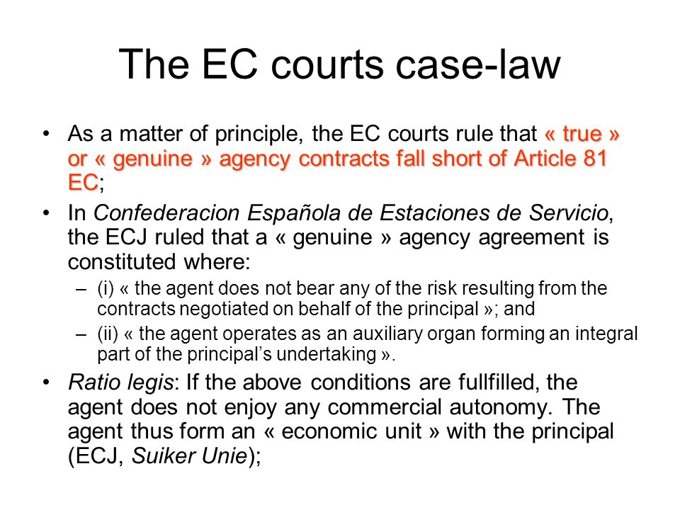 The EC courts case-law As a matter of principle, the EC courts rule that « true » or « genuine » agency contracts fall short of Article 81 EC;
