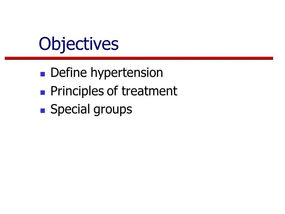Objectives Define hypertension Principles of treatment Special groups