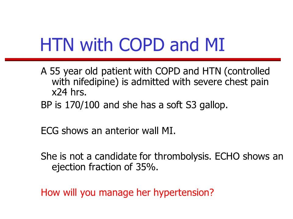 HTN with COPD and MI A 55 year old patient with COPD and HTN (controlled with nifedipine) is admitted with severe chest pain x24 hrs.