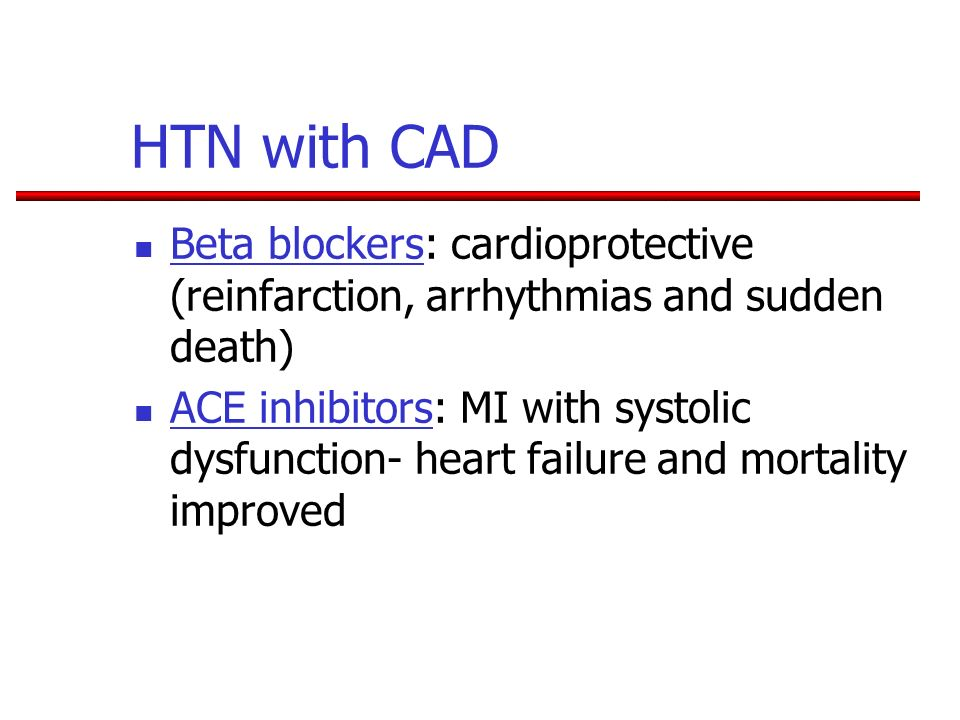 HTN with CAD Beta blockers: cardioprotective (reinfarction, arrhythmias and sudden death)