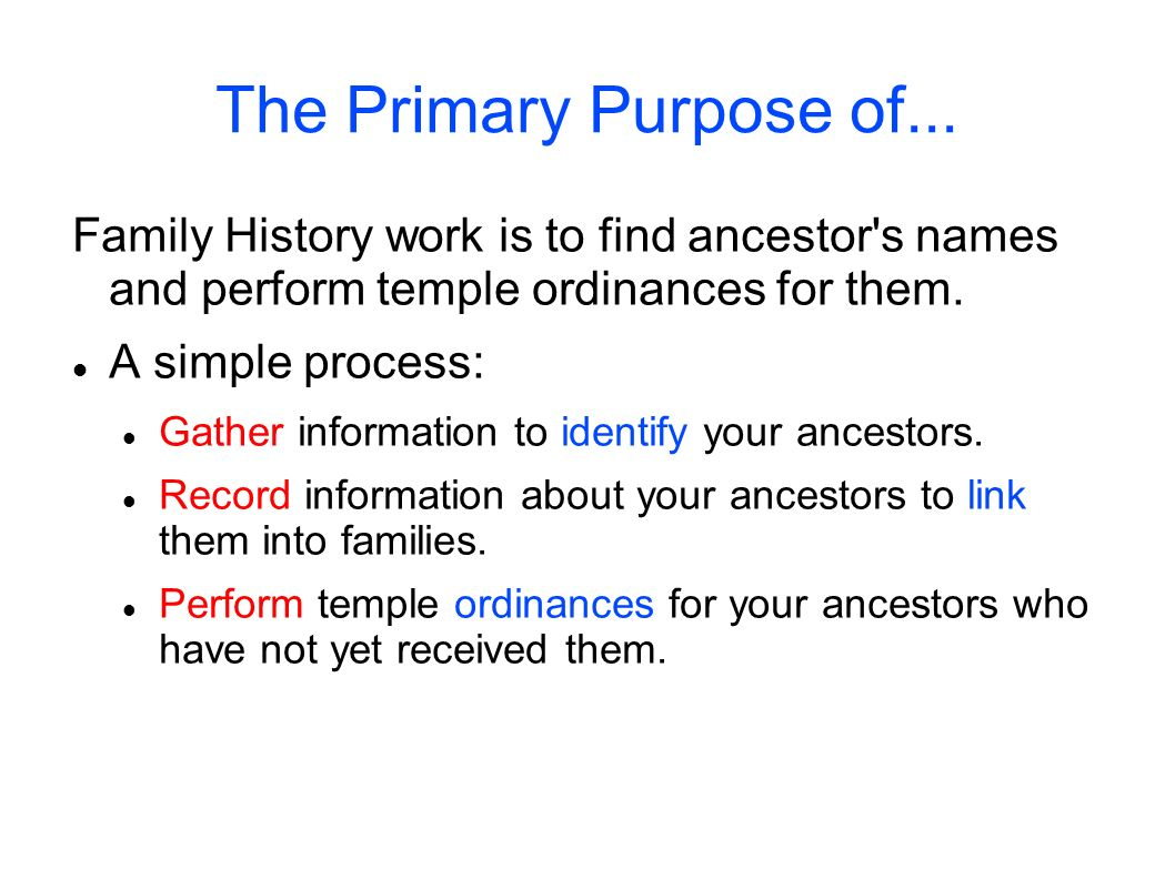 The Primary Purpose of... Family History work is to find ancestor s names and perform temple ordinances for them.