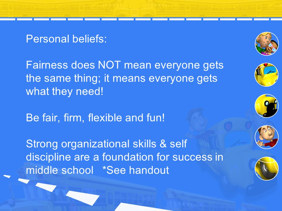Personal beliefs: Fairness does NOT mean everyone gets the same thing; it means everyone gets what they need!