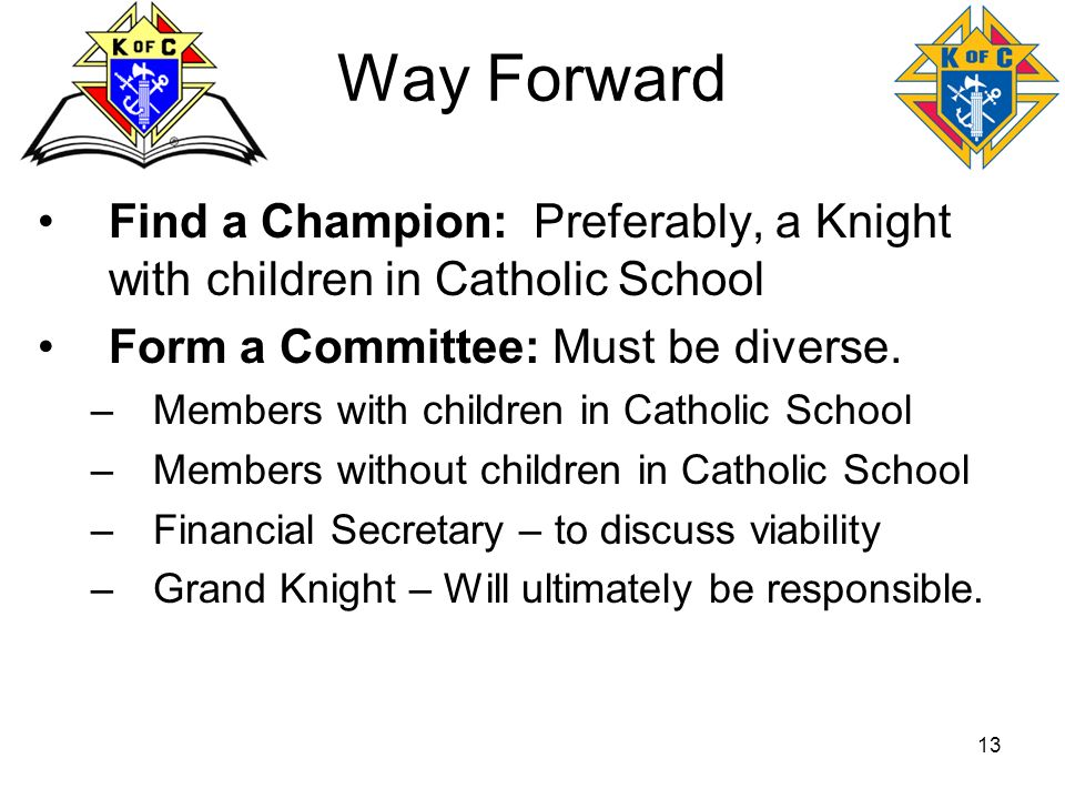 Way Forward Find a Champion: Preferably, a Knight with children in Catholic School. Form a Committee: Must be diverse.
