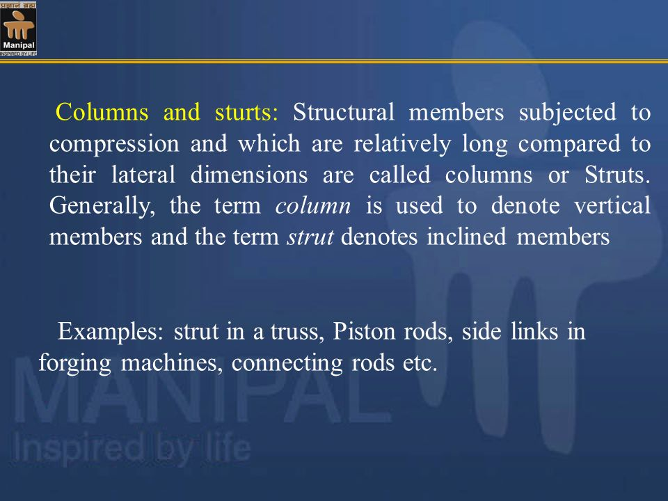 Columns and sturts: Structural members subjected to compression and which are relatively long compared to their lateral dimensions are called columns or Struts. Generally, the term column is used to denote vertical members and the term strut denotes inclined members