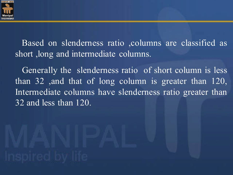 Based on slenderness ratio ,columns are classified as short ,long and intermediate columns.