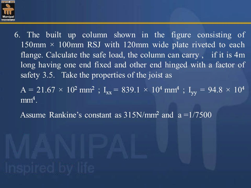 6. The built up column shown in the figure consisting of 150mm × 100mm RSJ with 120mm wide plate riveted to each flange. Calculate the safe load, the column can carry , if it is 4m long having one end fixed and other end hinged with a factor of safety 3.5. Take the properties of the joist as