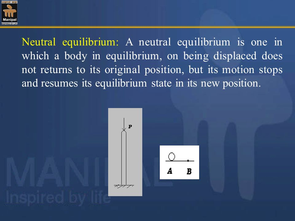 Neutral equilibrium: A neutral equilibrium is one in which a body in equilibrium, on being displaced does not returns to its original position, but its motion stops and resumes its equilibrium state in its new position.
