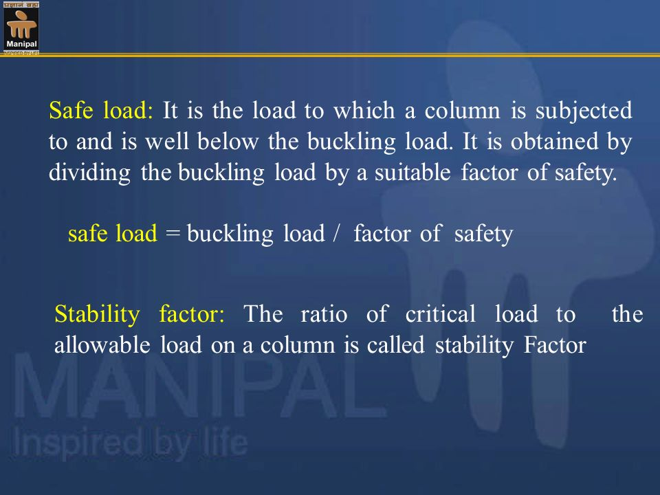 Safe load: It is the load to which a column is subjected to and is well below the buckling load. It is obtained by dividing the buckling load by a suitable factor of safety.