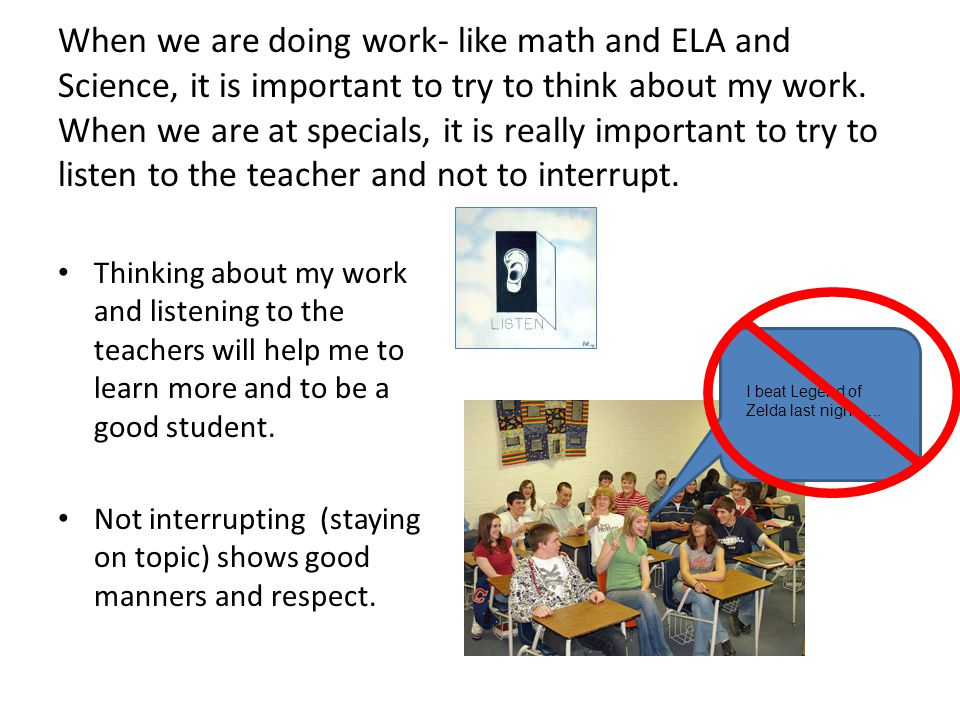 When we are doing work- like math and ELA and Science, it is important to try to think about my work. When we are at specials, it is really important to try to listen to the teacher and not to interrupt.