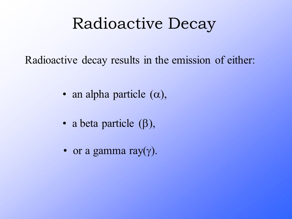 Radioactive Decay Radioactive decay results in the emission of either: