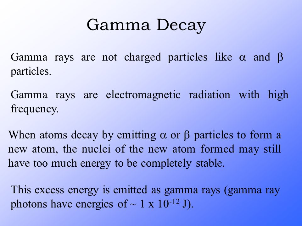 Gamma Decay Gamma rays are not charged particles like a and b particles. Gamma rays are electromagnetic radiation with high frequency.