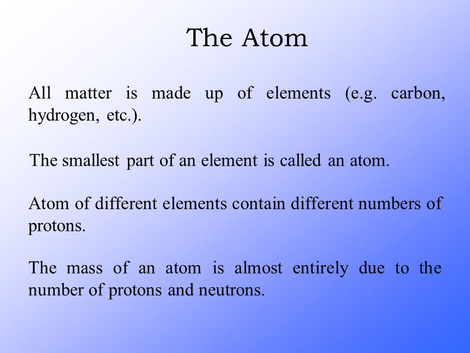 The Atom All matter is made up of elements (e.g. carbon, hydrogen, etc.). The smallest part of an element is called an atom.