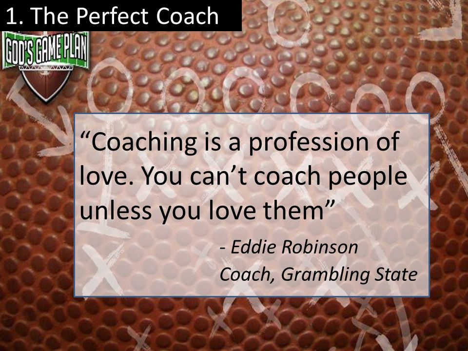 1. The Perfect Coach Coaching is a profession of love. You can't coach people unless you love them - Eddie Robinson.