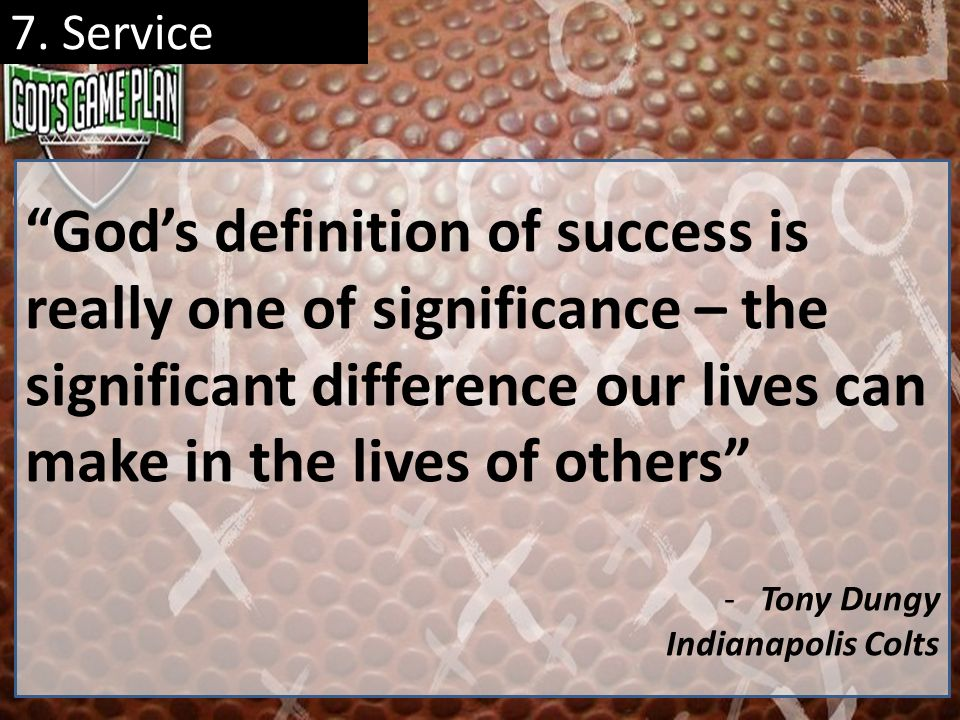 7. Service God's definition of success is really one of significance – the significant difference our lives can make in the lives of others