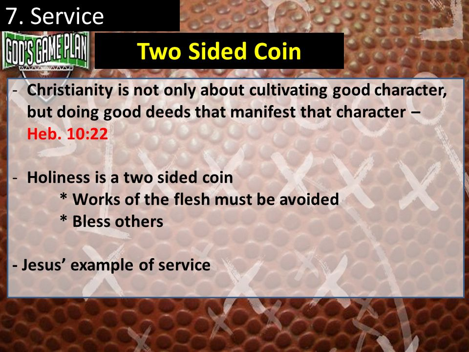 7. Service Two Sided Coin. Christianity is not only about cultivating good character, but doing good deeds that manifest that character – Heb. 10:22.