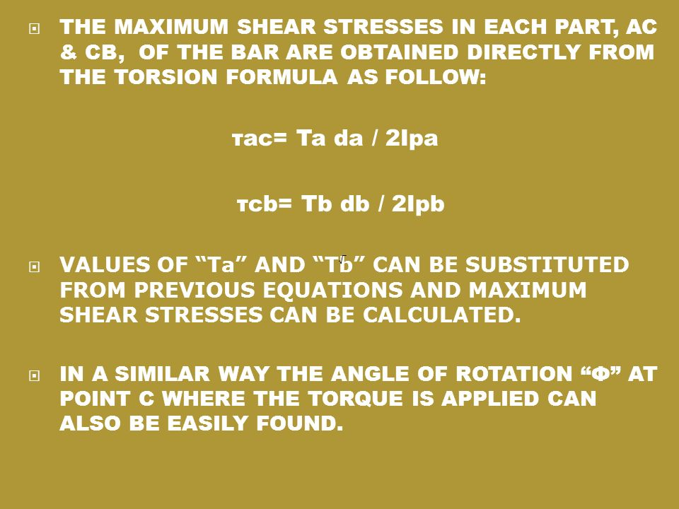 THE MAXIMUM SHEAR STRESSES IN EACH PART, AC & CB, OF THE BAR ARE OBTAINED DIRECTLY FROM THE TORSION FORMULA AS FOLLOW: