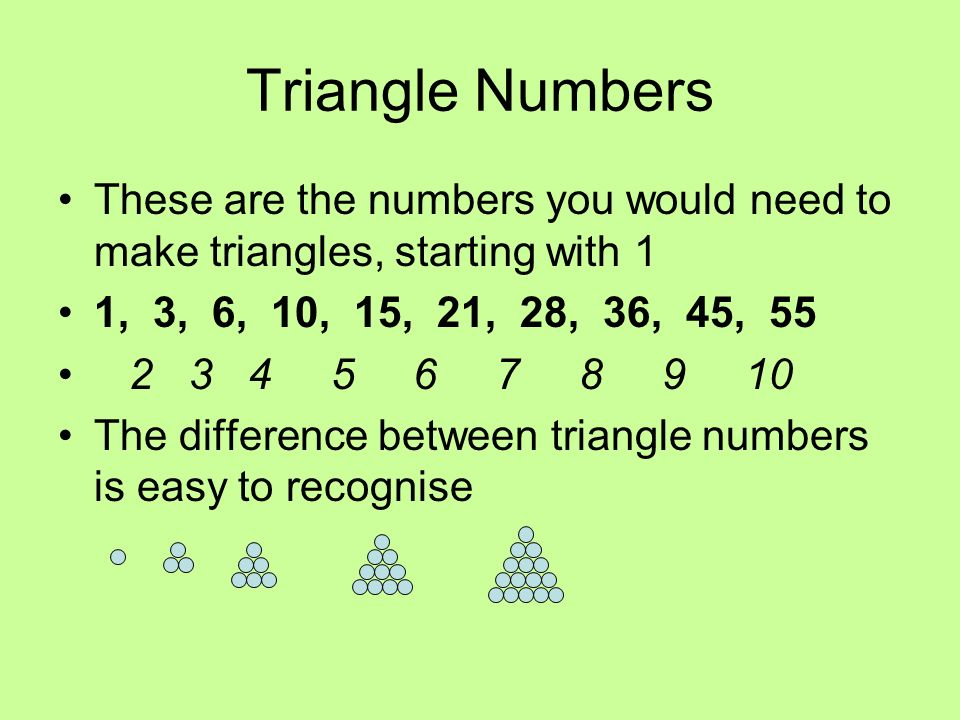 Triangle Numbers These are the numbers you would need to make triangles, starting with 1. 1, 3, 6, 10, 15, 21, 28, 36, 45, 55.