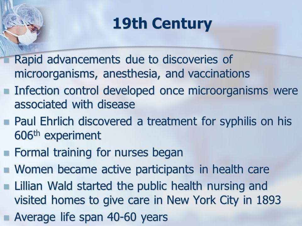 19th Century Rapid advancements due to discoveries of microorganisms, anesthesia, and vaccinations.