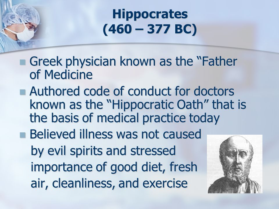 Hippocrates (460 – 377 BC) Greek physician known as the Father of Medicine.