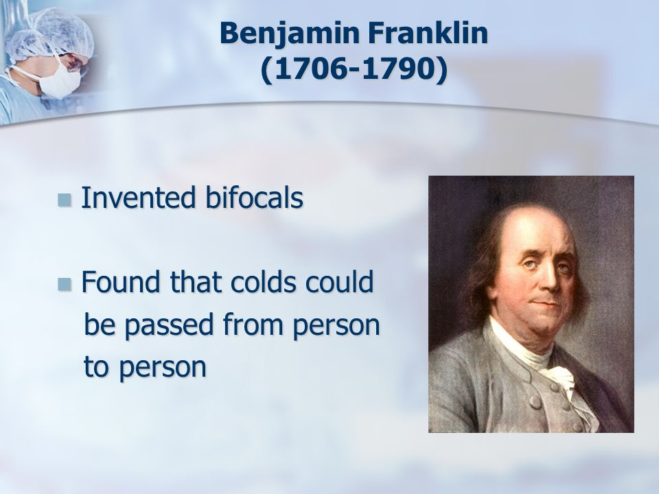 Benjamin Franklin (1706-1790) Invented bifocals. Found that colds could.
