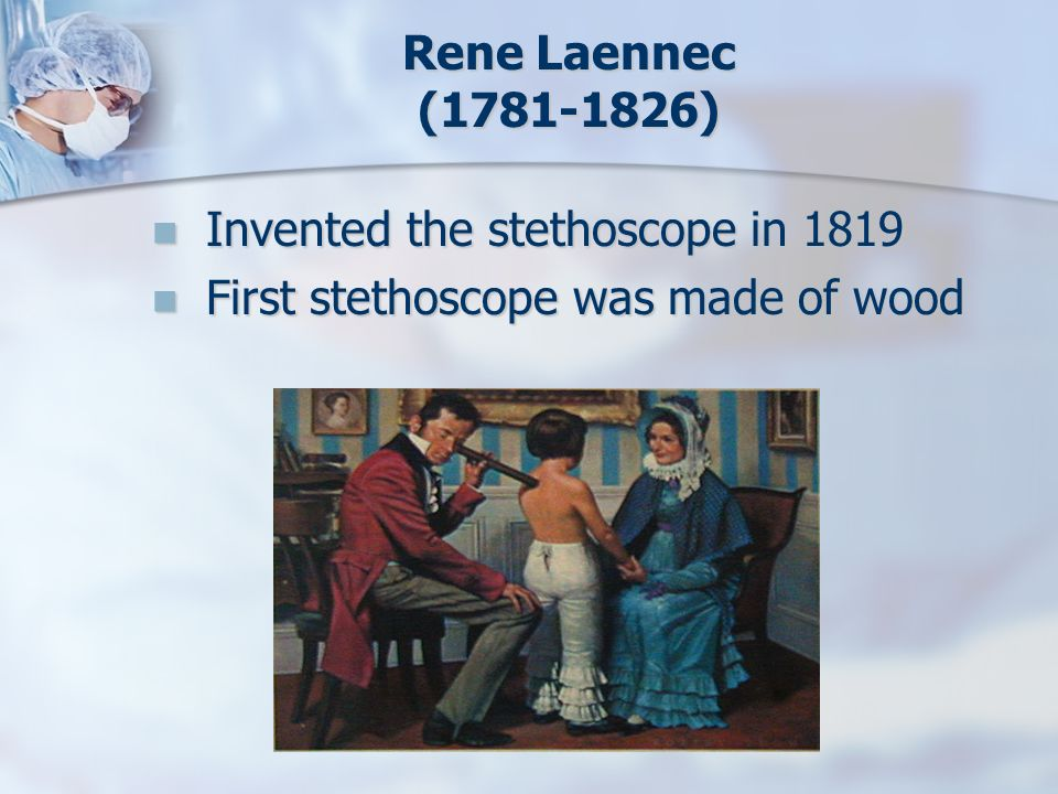 Rene Laennec ( ) Invented the stethoscope in 1819 First stethoscope was made of wood