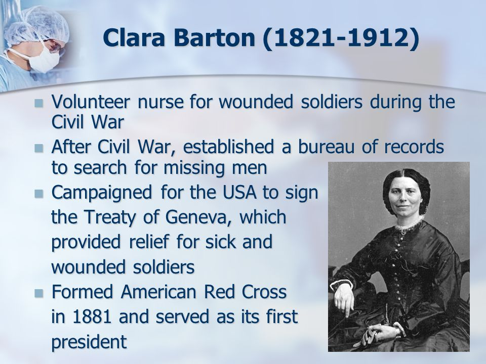 Clara Barton ( ) Volunteer nurse for wounded soldiers during the Civil War.