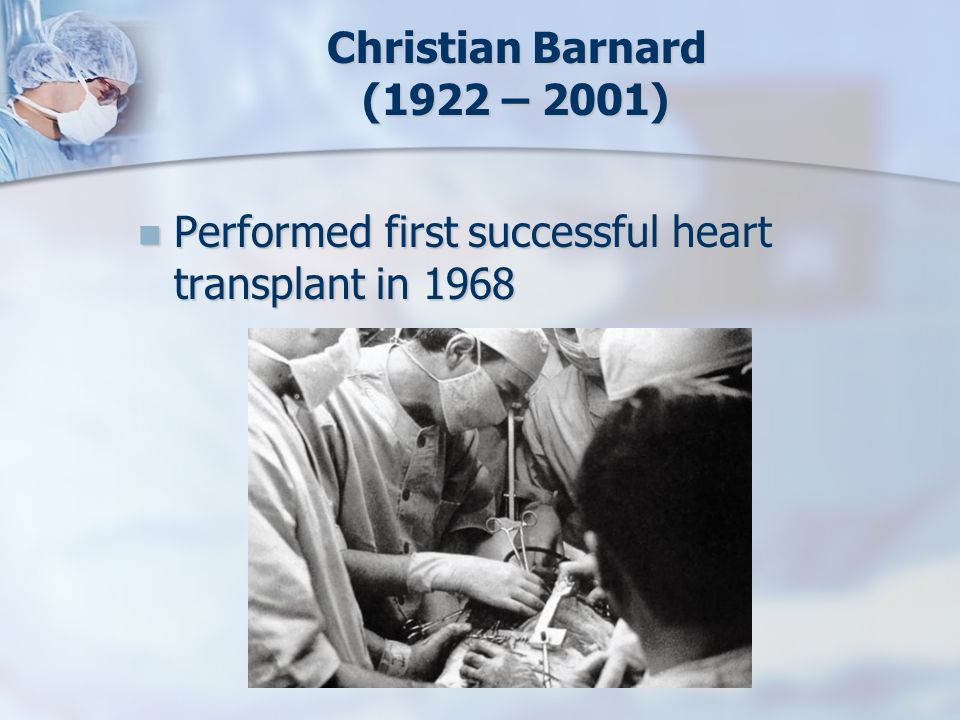 Christian Barnard (1922 – 2001) Performed first successful heart transplant in 1968