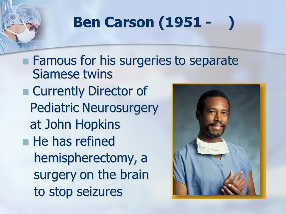 Ben Carson (1951 - ) Famous for his surgeries to separate Siamese twins. Currently Director of.