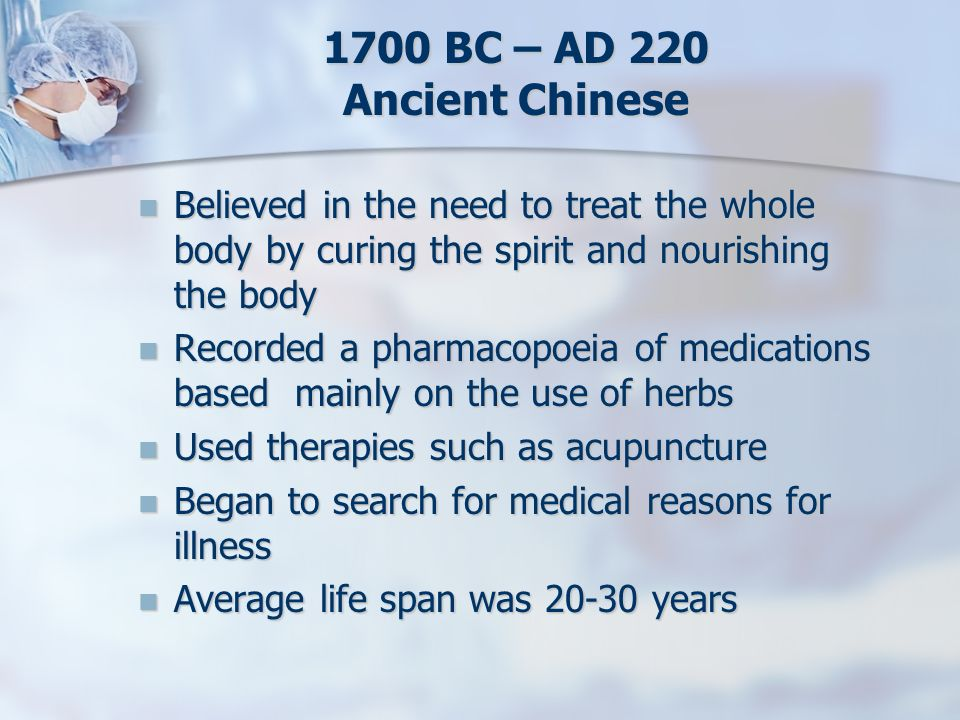 1700 BC – AD 220 Ancient Chinese Believed in the need to treat the whole body by curing the spirit and nourishing the body.