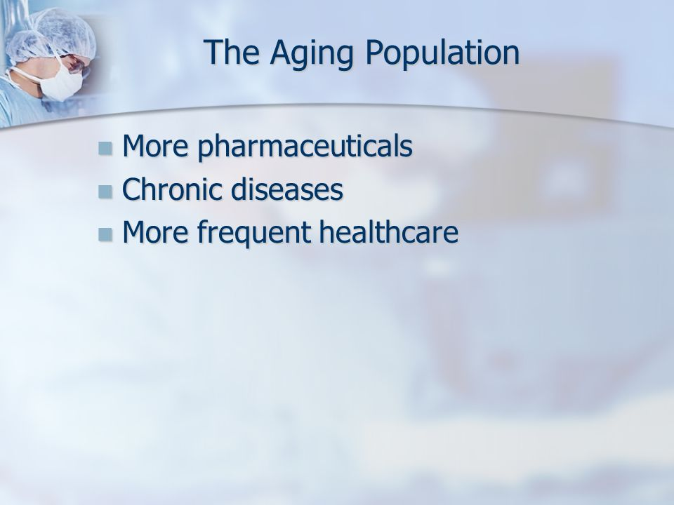 The Aging Population More pharmaceuticals Chronic diseases