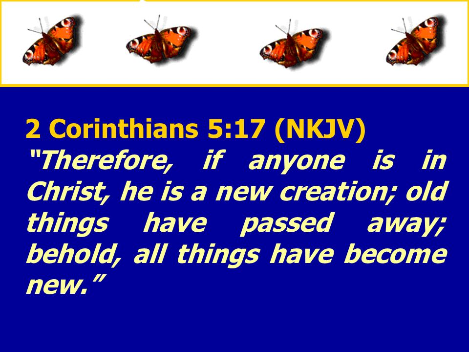 2 Corinthians 5:17 (NKJV) Therefore, if anyone is in Christ, he is a new creation; old things have passed away; behold, all things have become new.