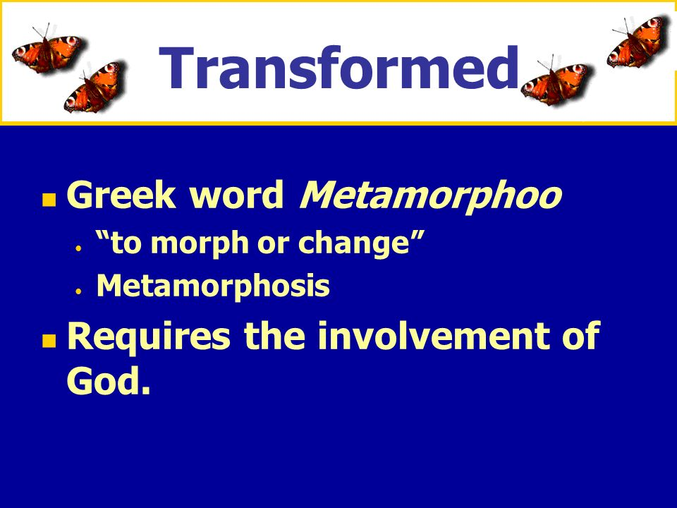 Transformed Greek word Metamorphoo Requires the involvement of God.
