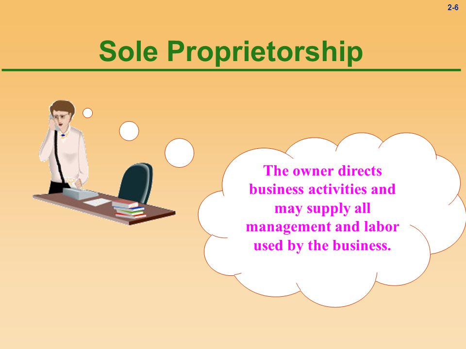 Sole Proprietorship The owner directs business activities and may supply all management and labor used by the business.