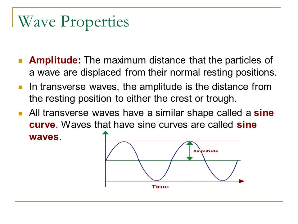 Wave Properties Amplitude: The maximum distance that the particles of a wave are displaced from their normal resting positions.