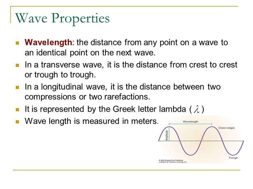 Wave Properties Wavelength: the distance from any point on a wave to an identical point on the next wave.
