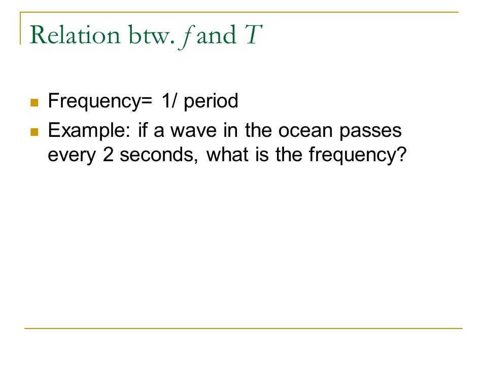 Relation btw. f and T Frequency= 1/ period