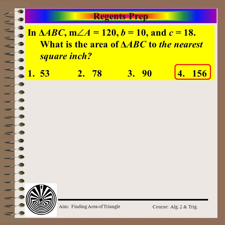 Regents Prep In ΔABC, mA = 120, b = 10, and c = 18. What is the area of ΔABC to the nearest square inch
