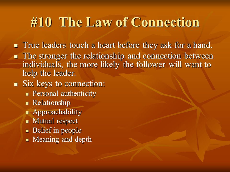 #10 The Law of Connection True leaders touch a heart before they ask for a hand.