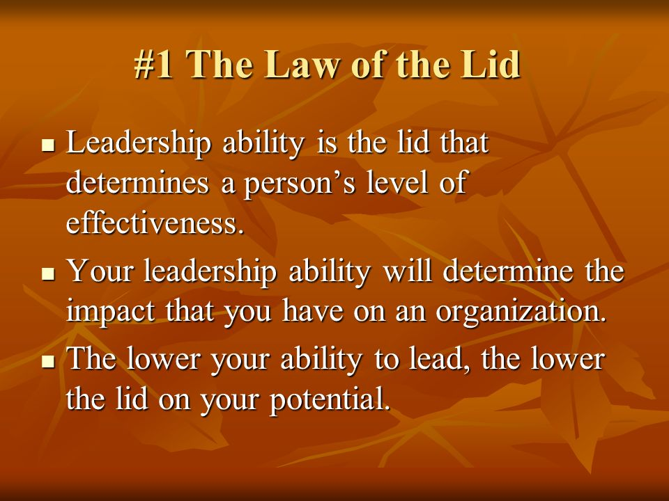 #1 The Law of the Lid Leadership ability is the lid that determines a person's level of effectiveness.