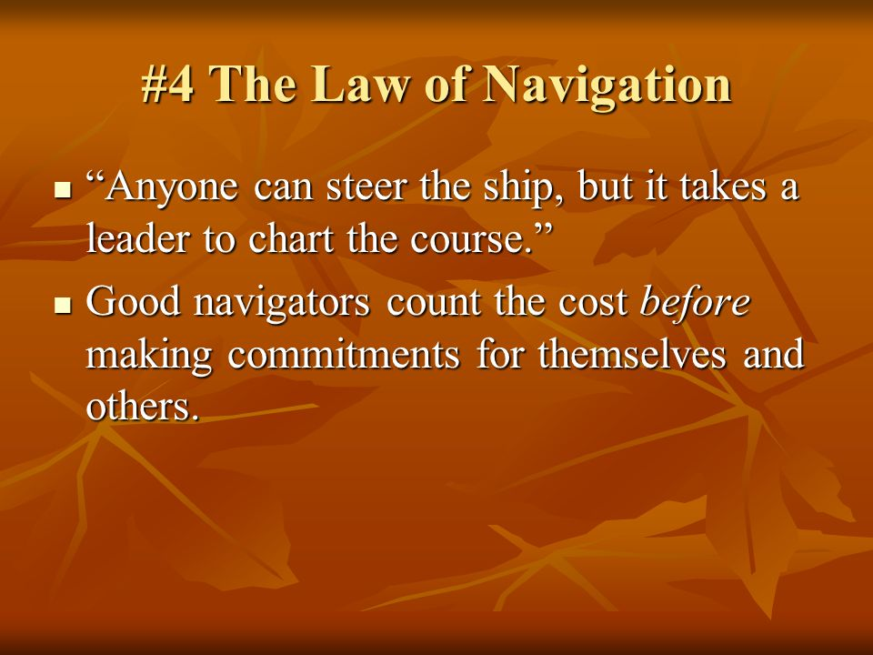 #4 The Law of Navigation Anyone can steer the ship, but it takes a leader to chart the course.