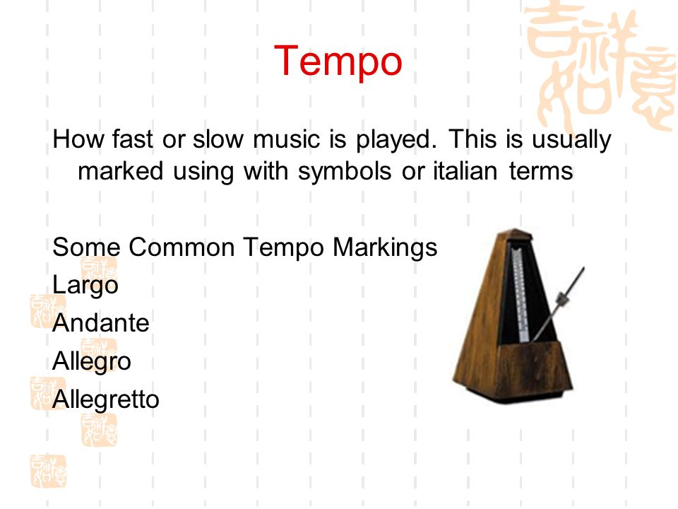 Tempo How fast or slow music is played. This is usually marked using with symbols or italian terms.