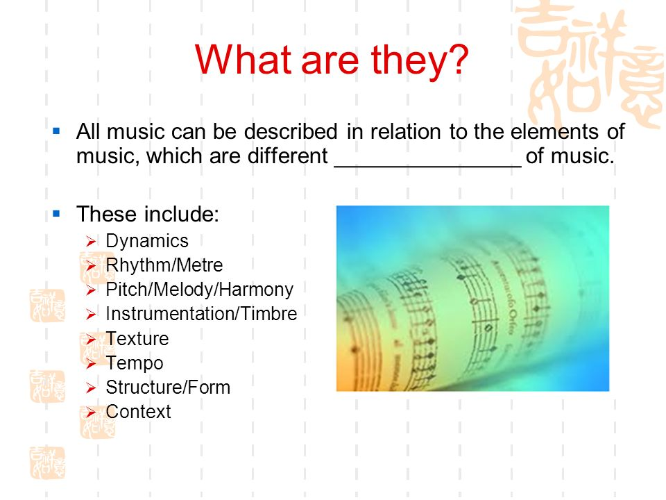 What are they All music can be described in relation to the elements of music, which are different _______________ of music.