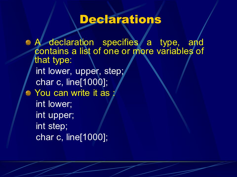 Declarations A declaration specifies a type, and contains a list of one or more variables of that type: