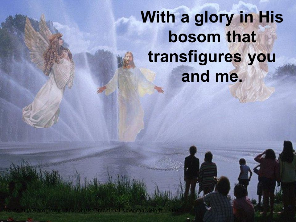 With a glory in His bosom that transfigures you and me.