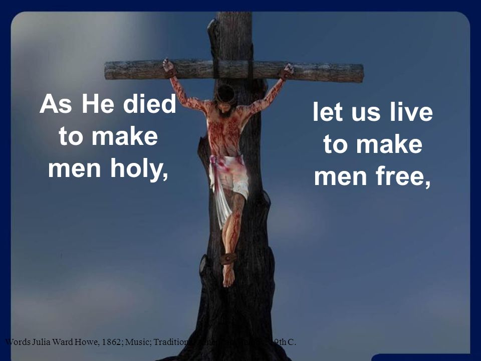 As He died to make men holy, let us live to make men free,