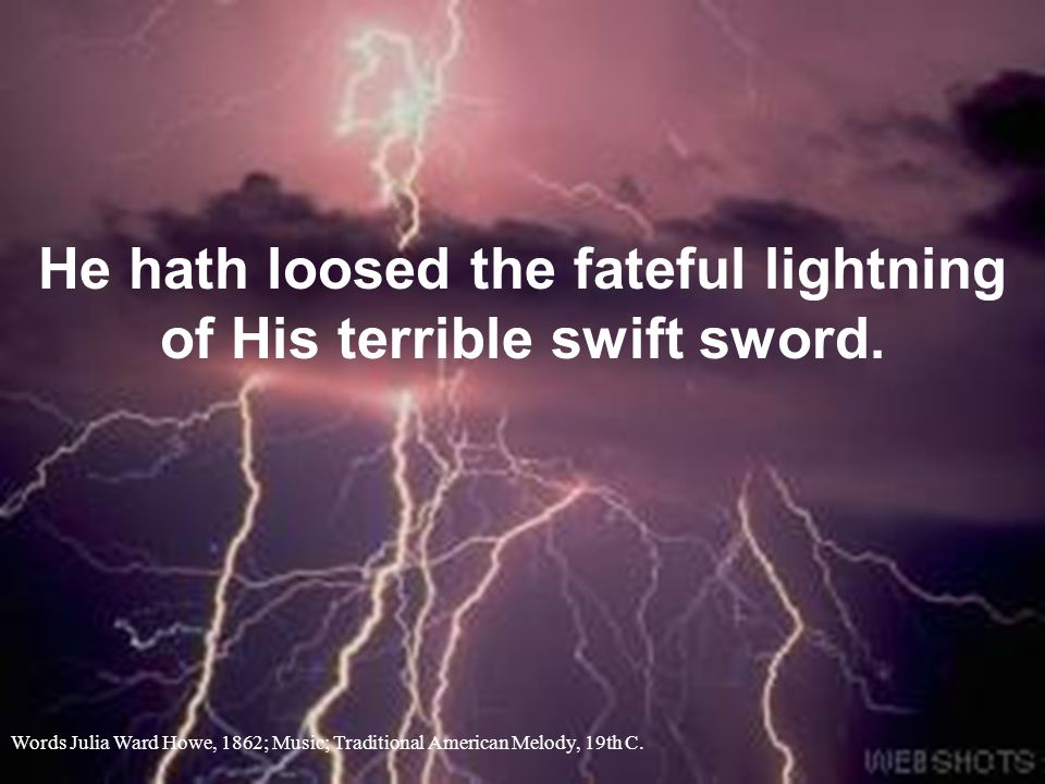 He hath loosed the fateful lightning of His terrible swift sword.
