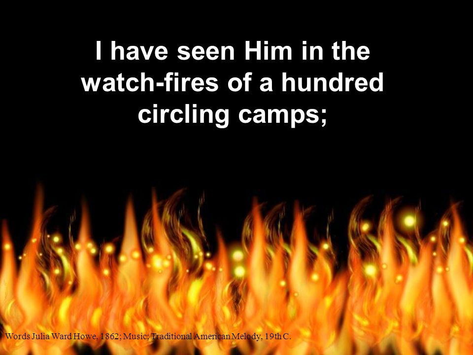 I have seen Him in the watch-fires of a hundred circling camps;