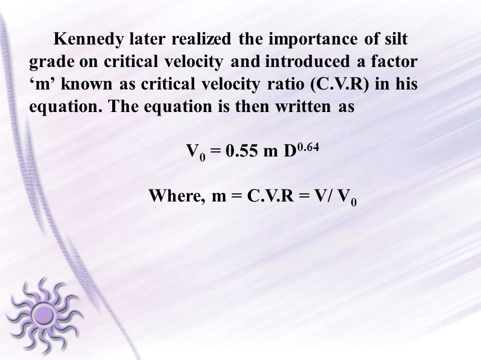 Kennedy later realized the importance of silt grade on critical velocity and introduced a factor 'm' known as critical velocity ratio (C.V.R) in his equation. The equation is then written as