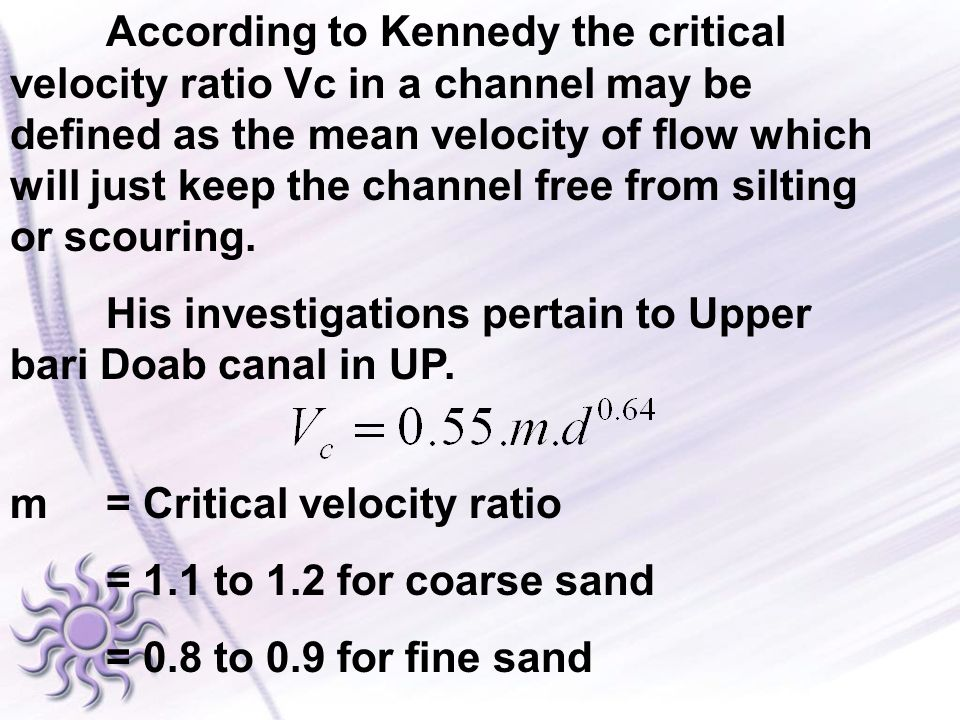 According to Kennedy the critical velocity ratio Vc in a channel may be defined as the mean velocity of flow which will just keep the channel free from silting or scouring.