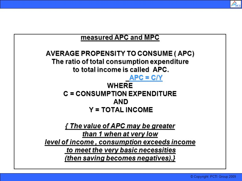 measured APC and MPC AVERAGE PROPENSITY TO CONSUME ( APC) The ratio of total consumption expenditure to total income is called APC.